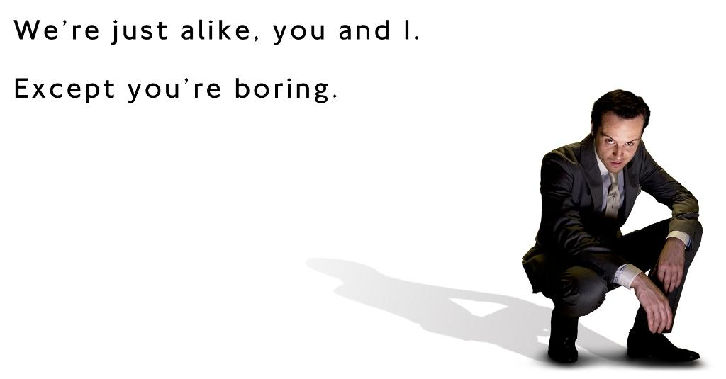 Moriarty - We're just alike, you and I. Except you're boring.